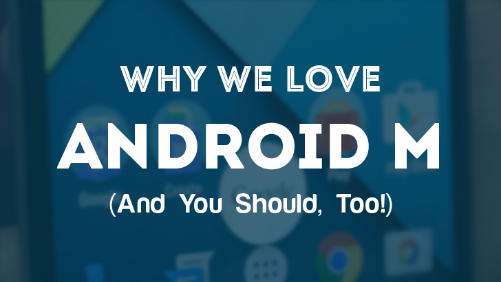 Why We Love Android M (And You Should, Too!)