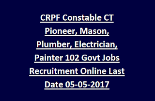 CRPF Constable CT Pioneer, Mason, Plumber, Electrician, Painter 102 Govt Jobs Recruitment Online Notification Last Date 05-05-2017