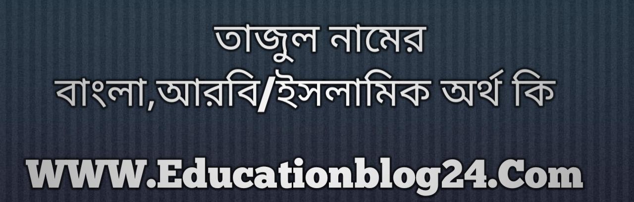 Tajul name meaning in Bengali, তাজুল নামের অর্থ কি, তাজুল নামের বাংলা অর্থ কি, তাজুল নামের ইসলামিক অর্থ কি, তাজুল কি ইসলামিক /আরবি নাম