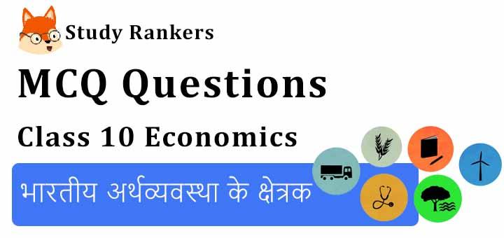 MCQ Questions for Class 10 Economics: Chapter 2 भारतीय अर्थव्यवस्था के क्षेत्रक