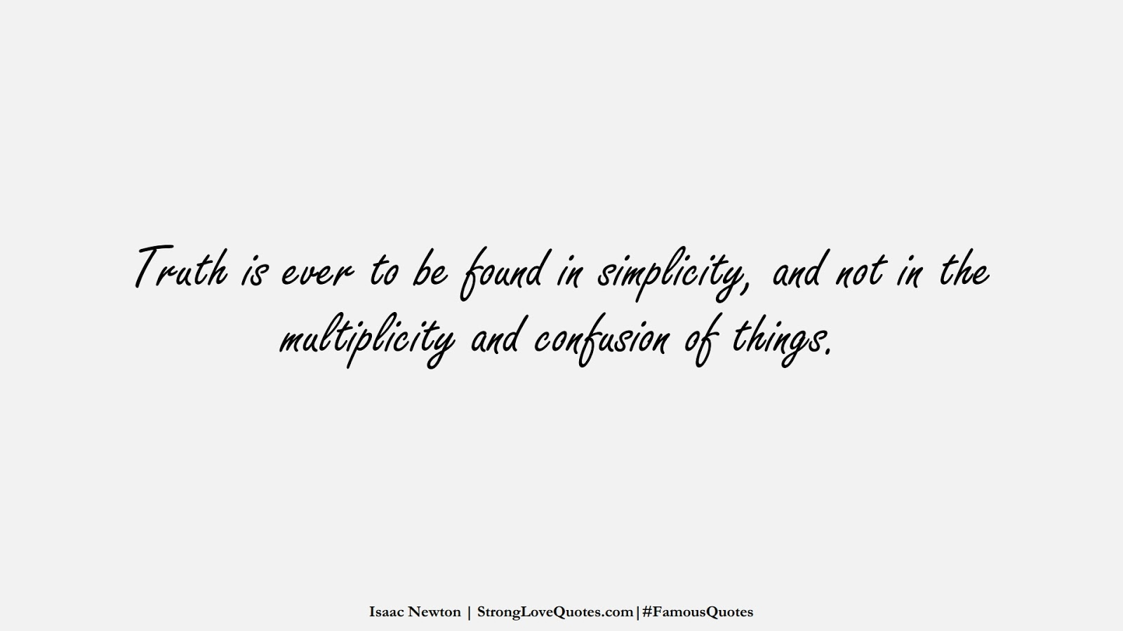 Truth is ever to be found in simplicity, and not in the multiplicity and confusion of things. (Isaac Newton);  #FamousQuotes
