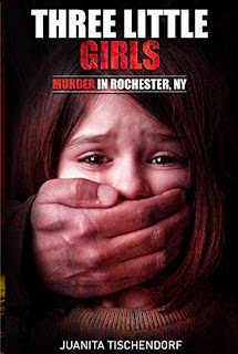 THREE LITTLE GIRLS (Murder in Rochester, New York) - an unsolved mystery based on a true story by Juanita Tischendorf