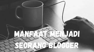 9 Manfaat Menjadi Seorang Blogger yang harus Kalian Ketahui!!