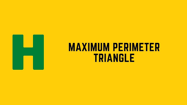 HackerRank Maximum Perimeter Triangle problem solution