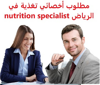 وظائف السعودية مطلوب أخصائي تغذية في الرياض nutrition specialist