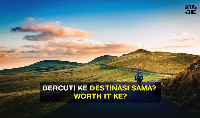 Bercuti Ke Destinasi Sama? Worth It Ke?