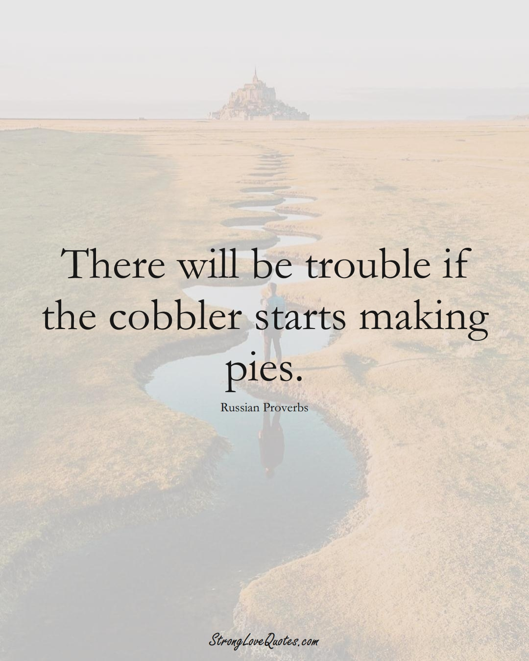 There will be trouble if the cobbler starts making pies. (Russian Sayings);  #AsianSayings