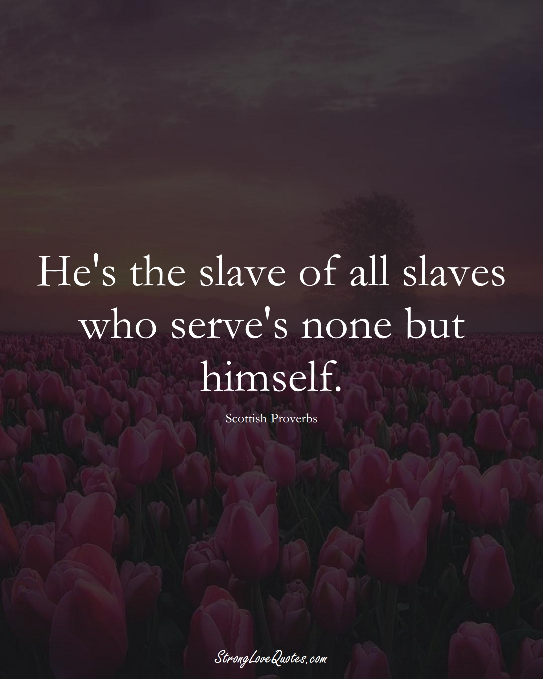 He's the slave of all slaves who serve's none but himself. (Scottish Sayings);  #EuropeanSayings