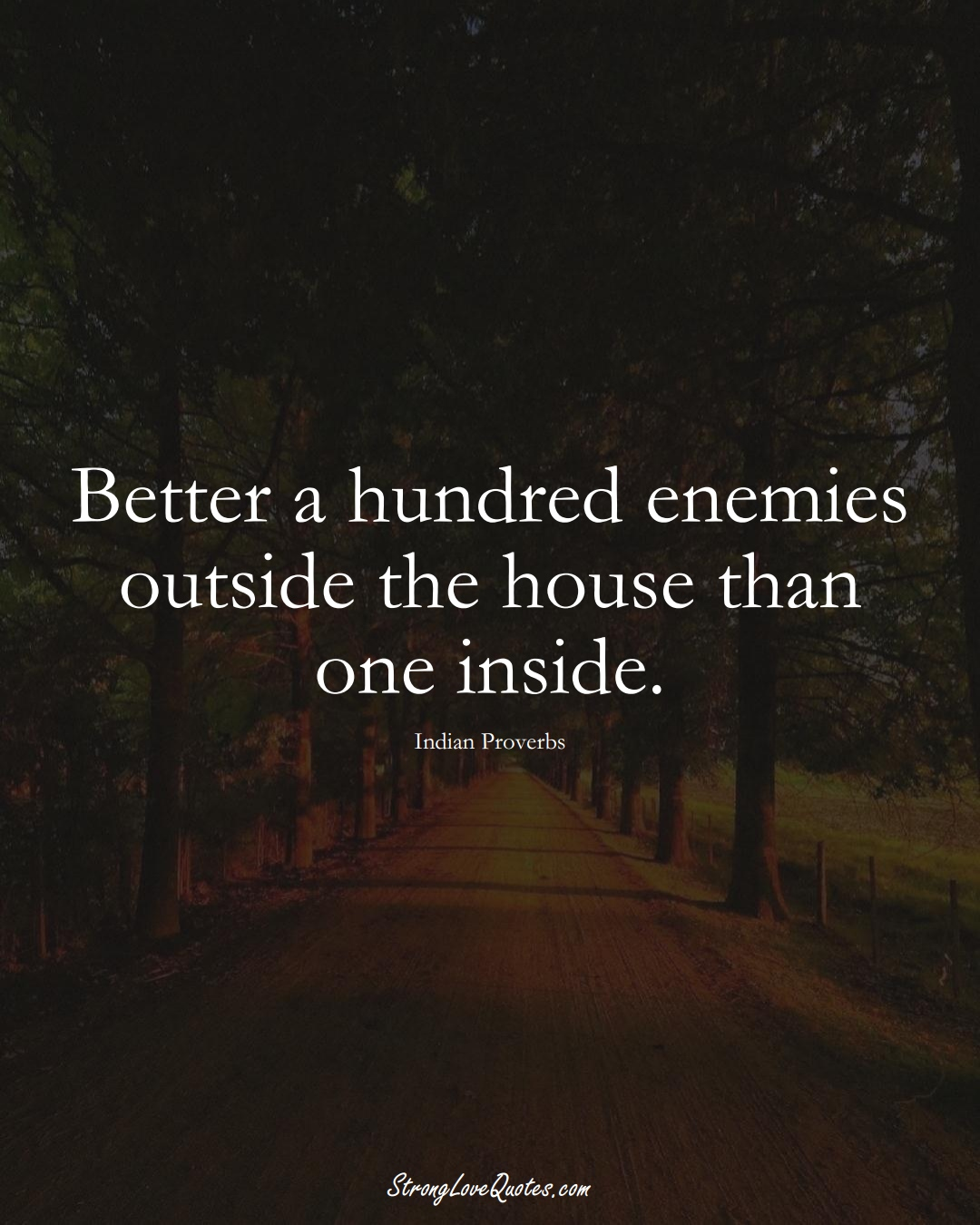 Better a hundred enemies outside the house than one inside. (Indian Sayings);  #AsianSayings
