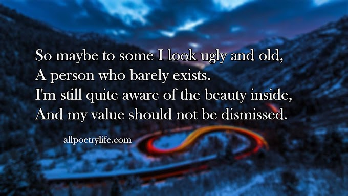 So maybe to some I look ugly and old | English poetry on life poems quotes