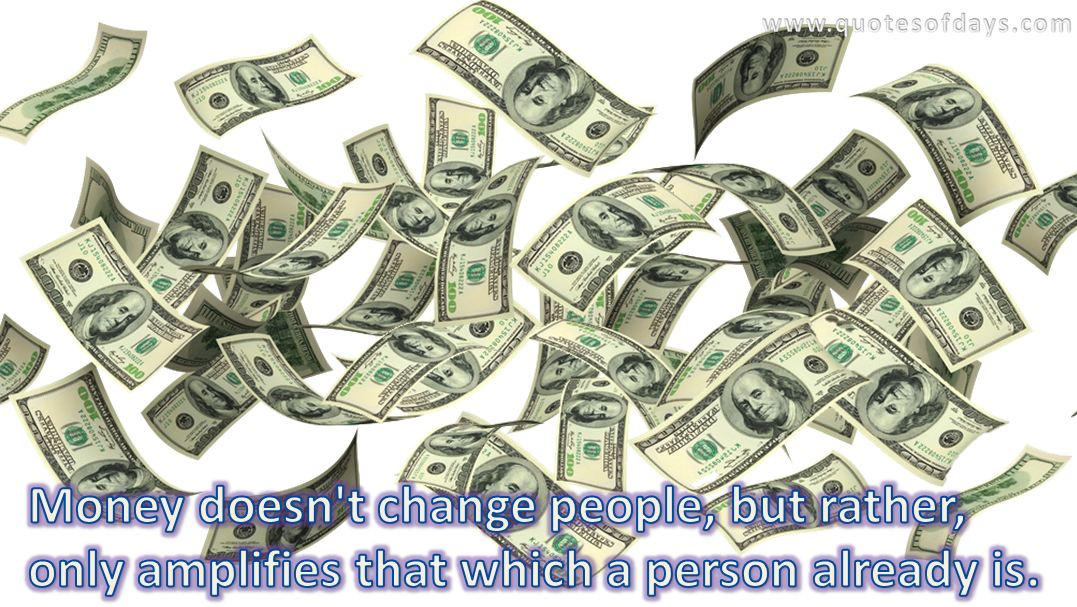 Money doesn't change people, but rather, only amplifies that which a person already is.