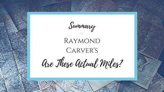 Summary of Raymond Carver's Are These Actual Miles?