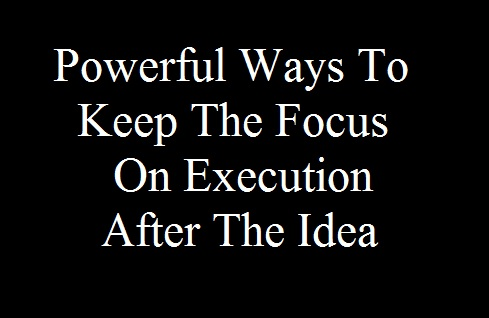 Powerful Ways To Keep The Focus On Execution After The Idea