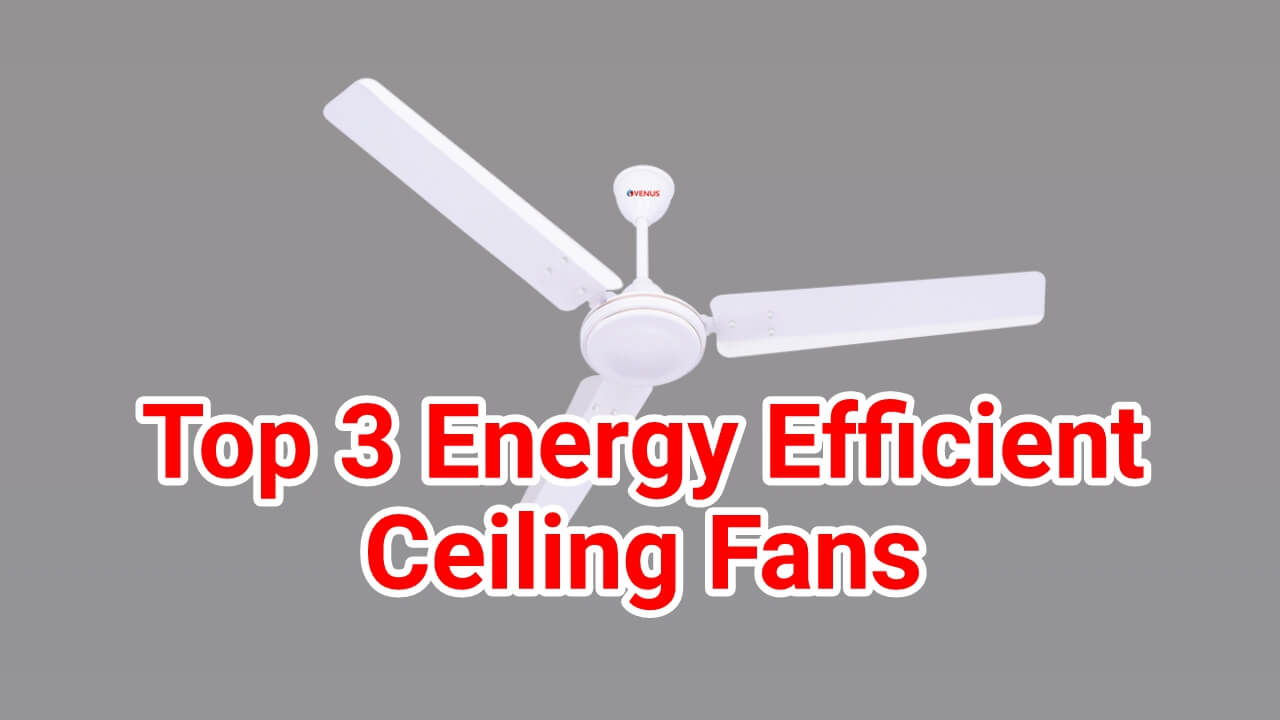 Top 3 Energy Efficient Ceiling Fans In India