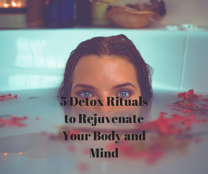 5 Detox Rituals to Rejuvenate Your Body and Mind