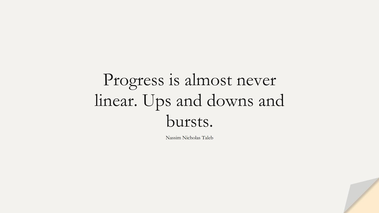 Progress is almost never linear. Ups and downs and bursts. (Nassim Nicholas Taleb);  #EncouragingQuotes