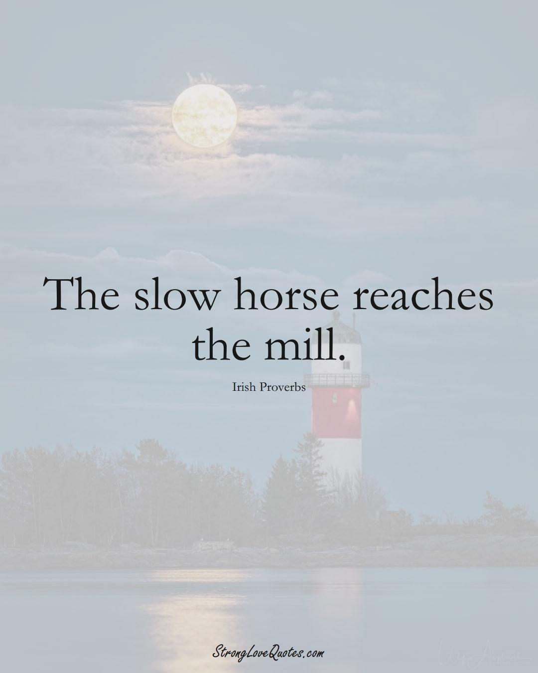 The slow horse reaches the mill. (Irish Sayings);  #EuropeanSayings