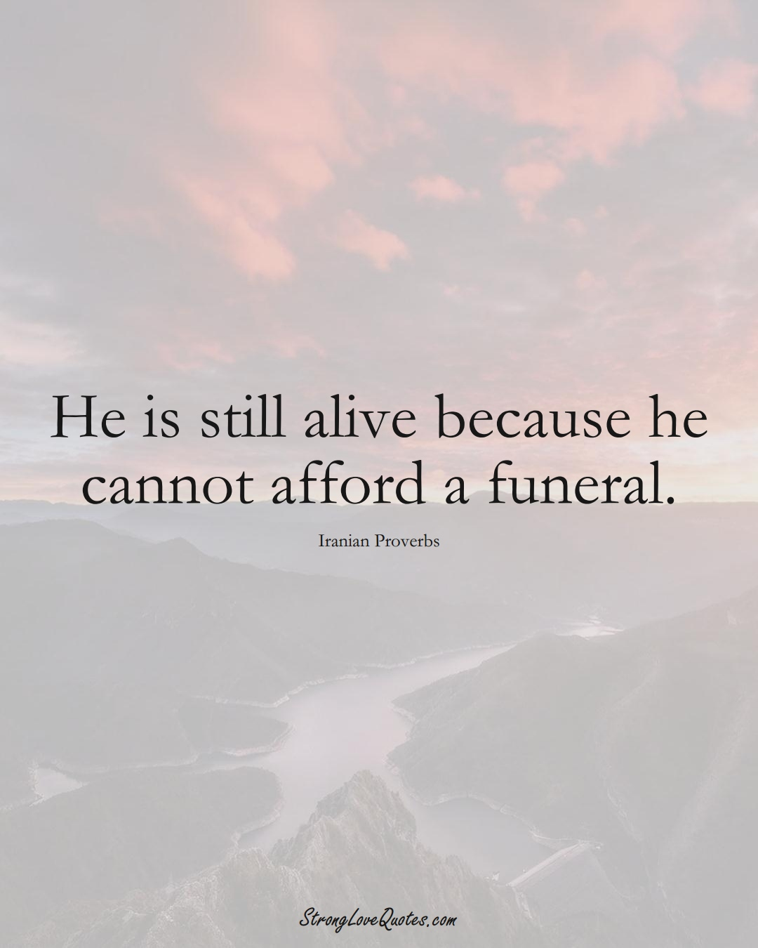 He is still alive because he cannot afford a funeral. (Iranian Sayings);  #MiddleEasternSayings
