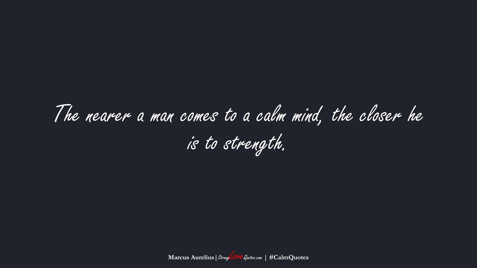 The nearer a man comes to a calm mind, the closer he is to strength. (Marcus Aurelius);  #CalmQuotes
