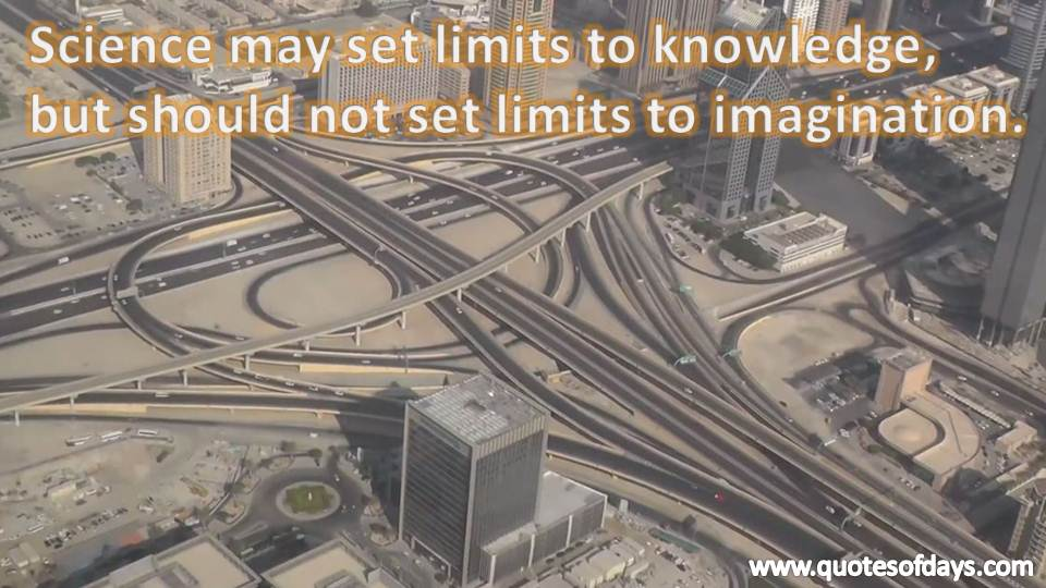 Science may set limits to knowledge,  but should not set limits to imagination.