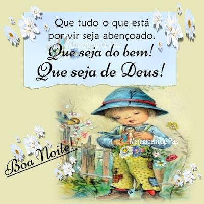Que tudo o que está por vir seja abençoado. Que seja do bem! Que seja de Deus! Boa Noite!