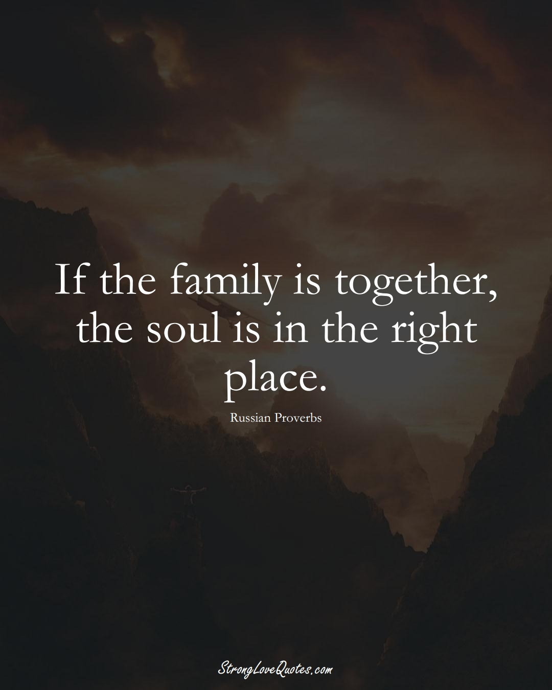 If the family is together, the soul is in the right place. (Russian Sayings);  #AsianSayings