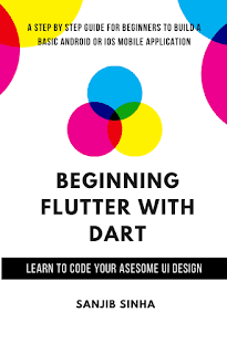 Beginning Flutter with Dart A Step by Step Guide for Beginners to Build a Basic Android or iOS Mobile Application