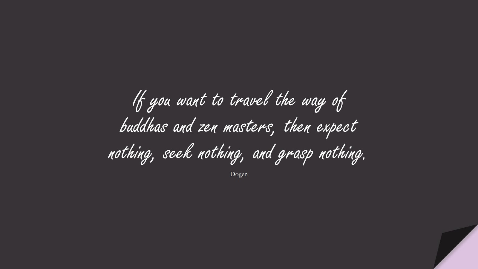 If you want to travel the way of buddhas and zen masters, then expect nothing, seek nothing, and grasp nothing. (Dogen);  #CalmQuotes