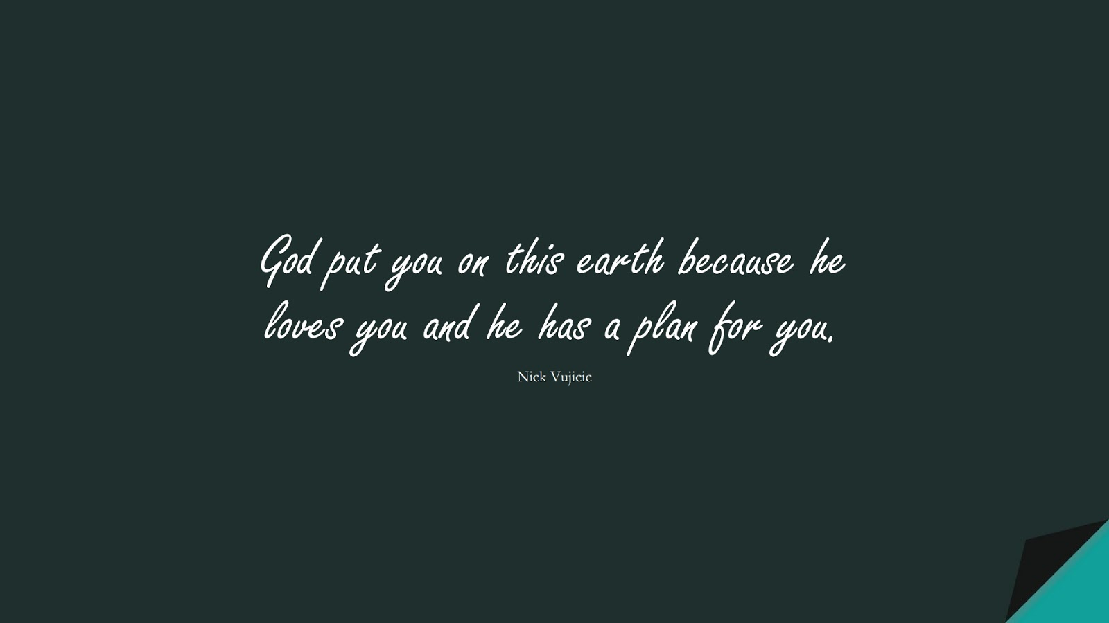 God put you on this earth because he loves you and he has a plan for you. (Nick Vujicic);  #InspirationalQuotes