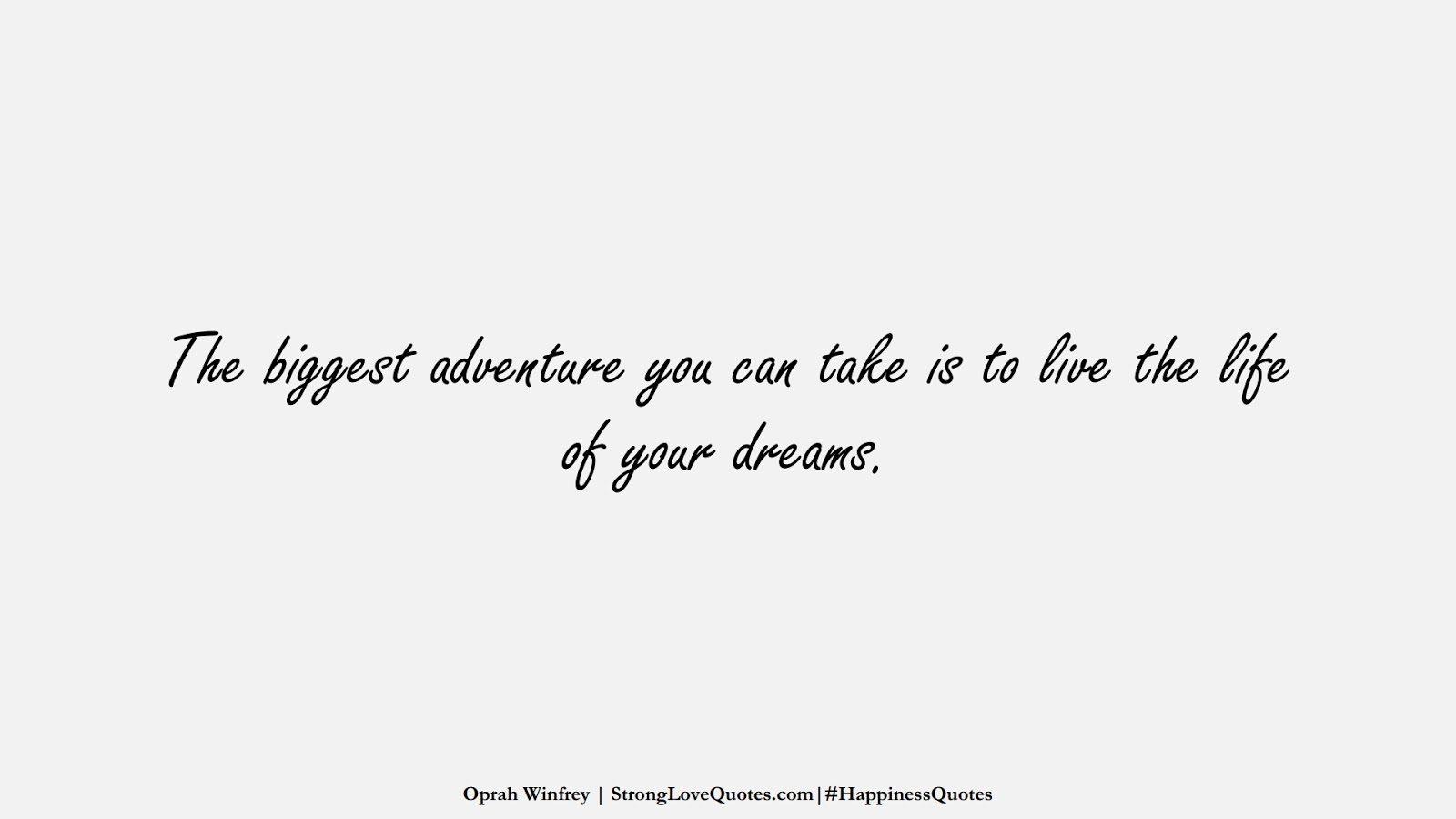 The biggest adventure you can take is to live the life of your dreams. (Oprah Winfrey);  #HappinessQuotes