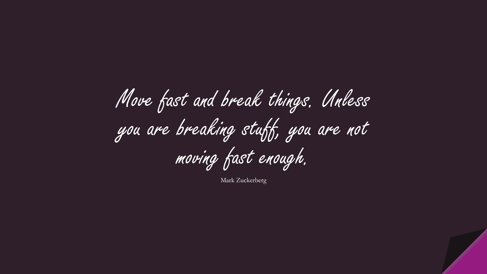 Move fast and break things. Unless you are breaking stuff, you are not moving fast enough. (Mark Zuckerberg);  #SuccessQuotes