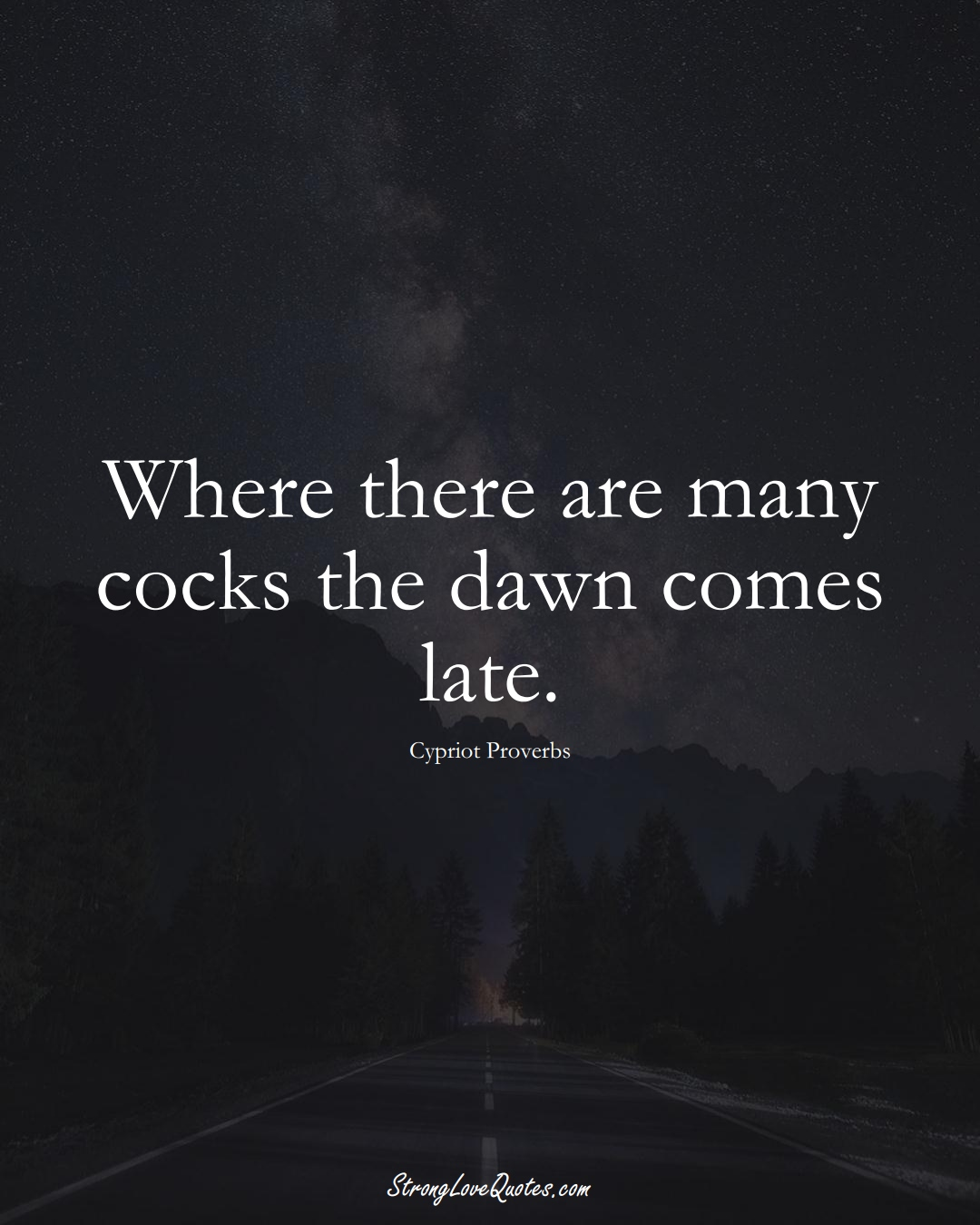 Where there are many cocks the dawn comes late. (Cypriot Sayings);  #MiddleEasternSayings