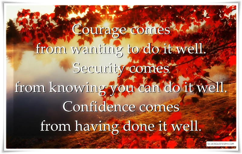 Courage Comes From Wanting To Do It Well