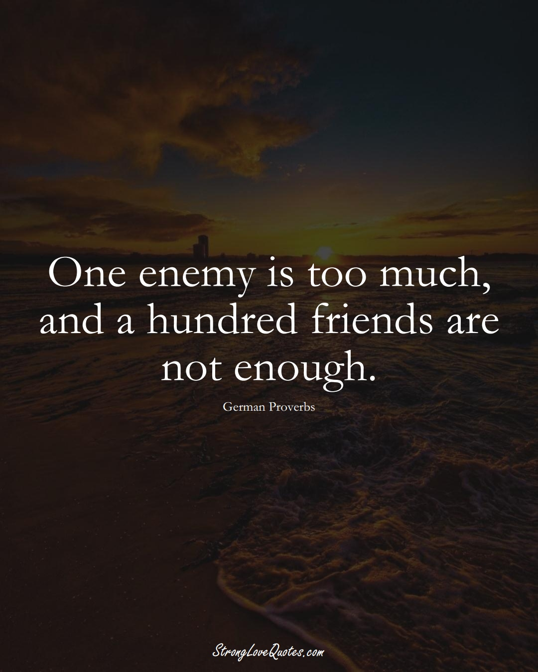One enemy is too much, and a hundred friends are not enough. (German Sayings);  #EuropeanSayings