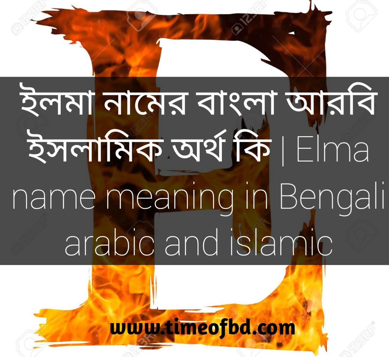 ইলমা নামের অর্থ, ইলমা নামের ইসলামিক অর্থ, ইলমা নামের বাংলা অর্থ, ইলমা নামের ইসলামিক অর্থ কি, ইলমা নামের অর্থ কি, ইলমা নামের আরবি অর্থ কি, ইলমা নামের বাংলা অর্থ কি,