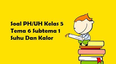 Soal PH/UH Kelas 5 Tema 6 Subtema 1 Suhu Dan Kalor
