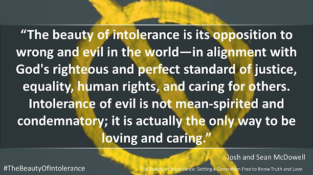 "Quote from ""The Beauty of Intolerance"" by Josh and Sean McDowell- ""The beauty of intolerance is its opposition to wrong and evil in the world—in alignment with God's righteous and perfect standard of justice, equality, human rights, and caring for others. Intolerance of evil is not mean-spirited and condemnatory; it is actually the only way to be loving and caring."""