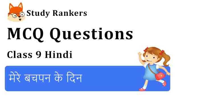 MCQ Questions for Class 9 Hindi Chapter 7 मेरे बचपन के दिन क्षितिज