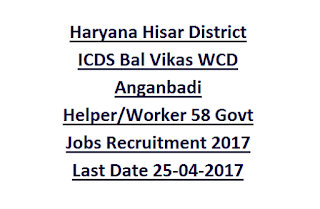 Haryana Hisar District ICDS Bal Vikas WCD Anganbadi Helper, Worker 58 Govt Jobs Recruitment 2017 Last Date 25-04-2017