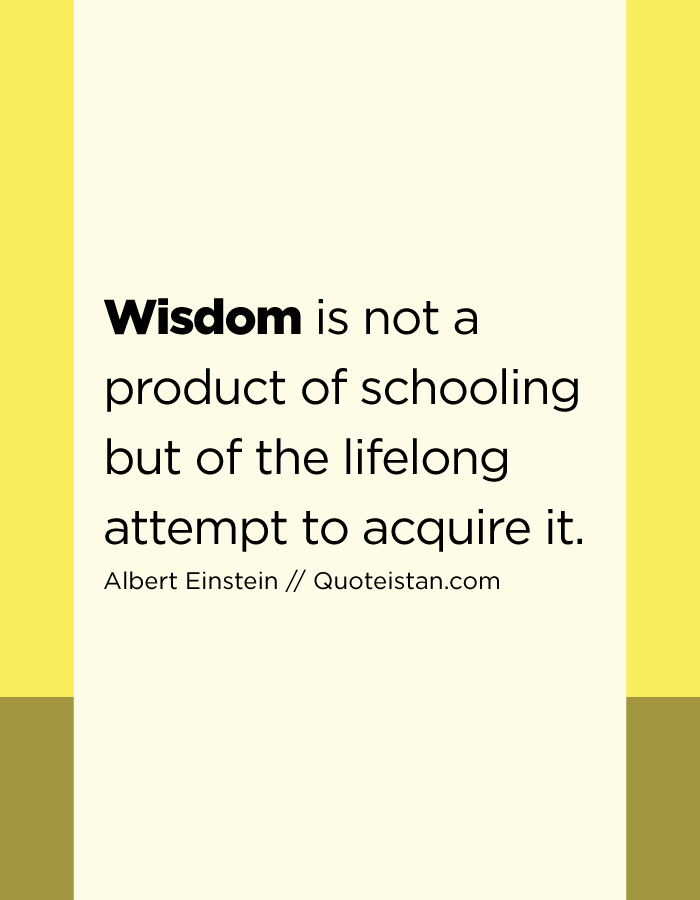 Wisdom is not a product of schooling but of the lifelong attempt to acquire it.