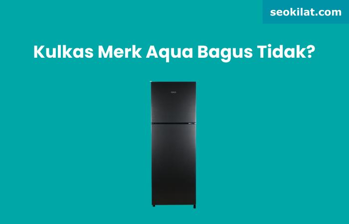 Kulkas Merk Aqua Bagus Tidak