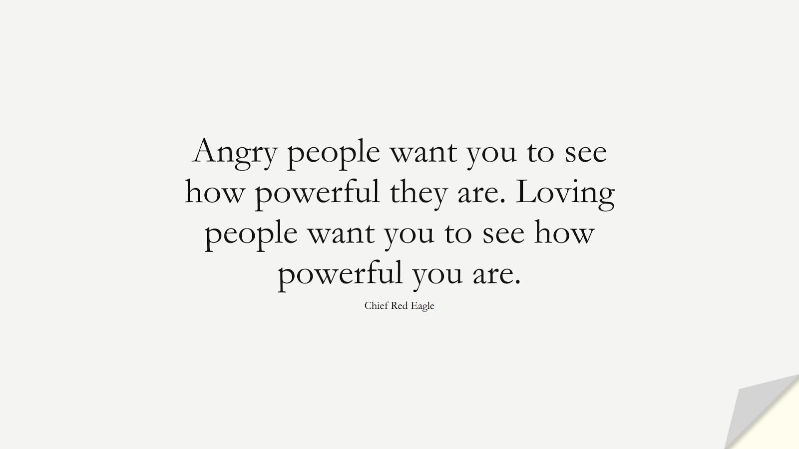 Angry people want you to see how powerful they are. Loving people want you to see how powerful you are. (Chief Red Eagle);  #HumanityQuotes