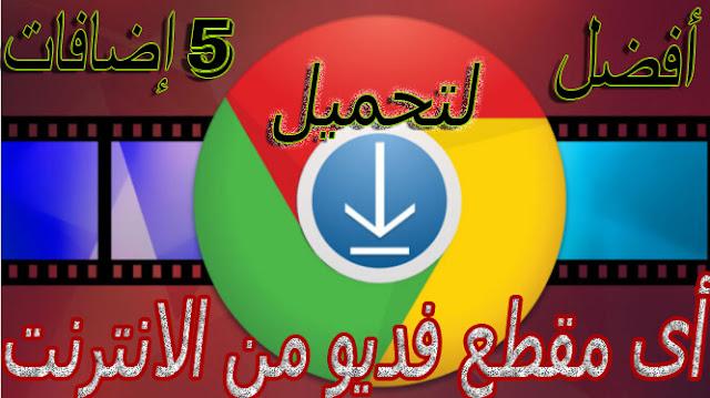 أفضل 5  إضافات لجوجل كروم لتحميل الفديو من أى موقع