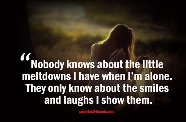 Nobody knows about the little meltdowns I have when I'm alone. They only know about the smiles and laughs I show them.