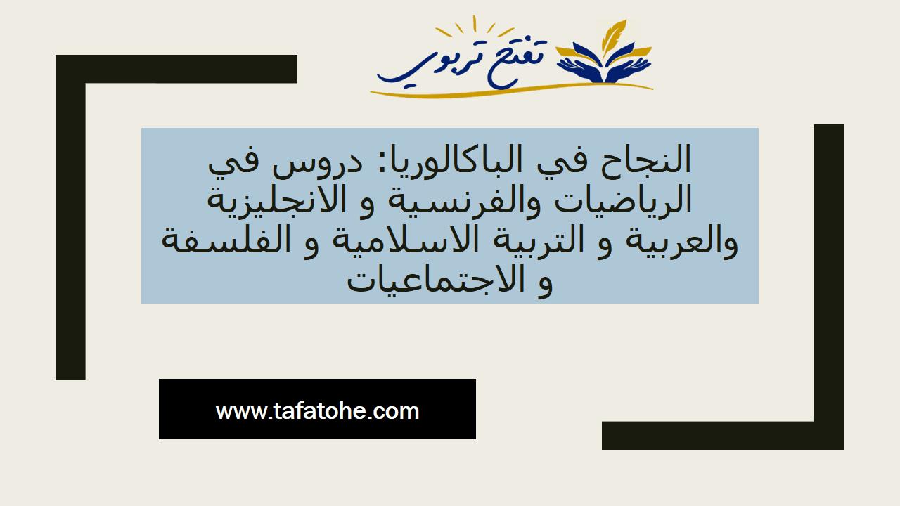 النجاح في الباكالوريا: دروس في الرياضيات والفرنسية و الانجليزية والعربية و التربية الاسلامية و الفلسفة و الاجتماعيات