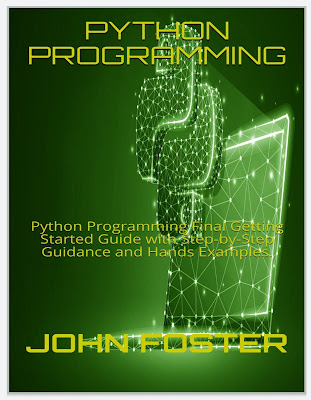 PYTHON PROGRAMMING: Python Programming Final Getting Started Guide with Step-by-Step Guidance and Hands Examples.