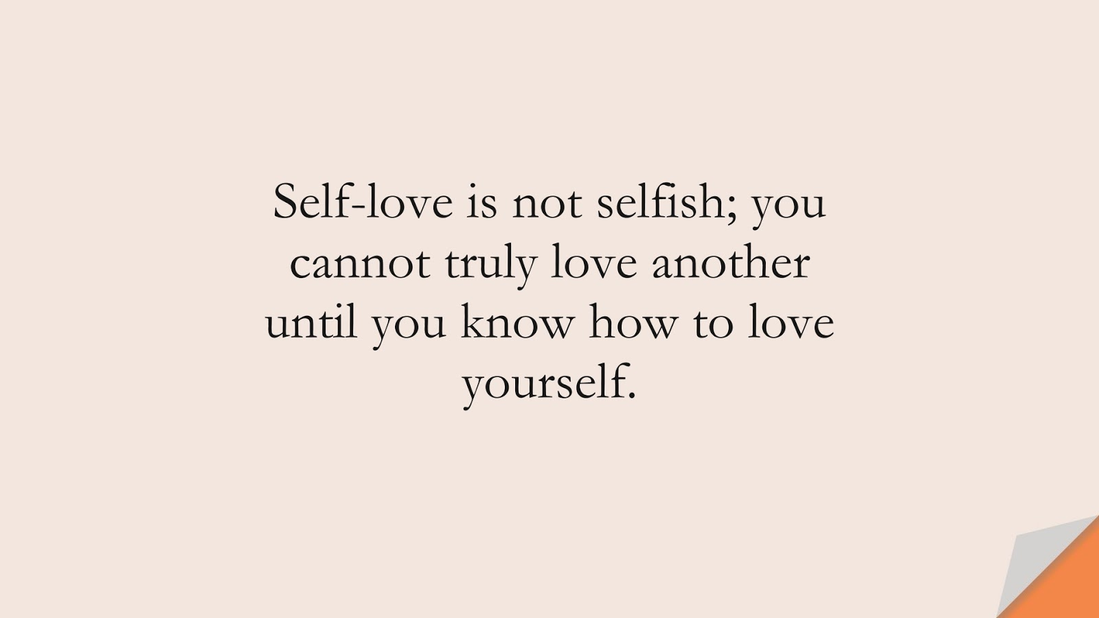 Self-love is not selfish; you cannot truly love another until you know how to love yourself.FALSE