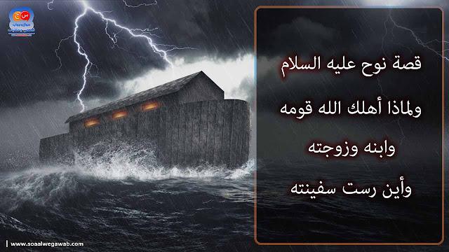 قصة نوح علیه السلام ولماذا أهلك الله قومه وابنه وزوجته وأين رست سفينته