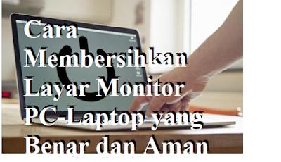 Cara Membersihkan Layar Monitor PC-Laptop yang Benar dan Aman
