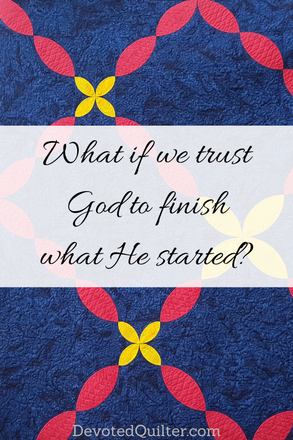 What if we trusted God to finish what He started? | DevotedQuilter.com